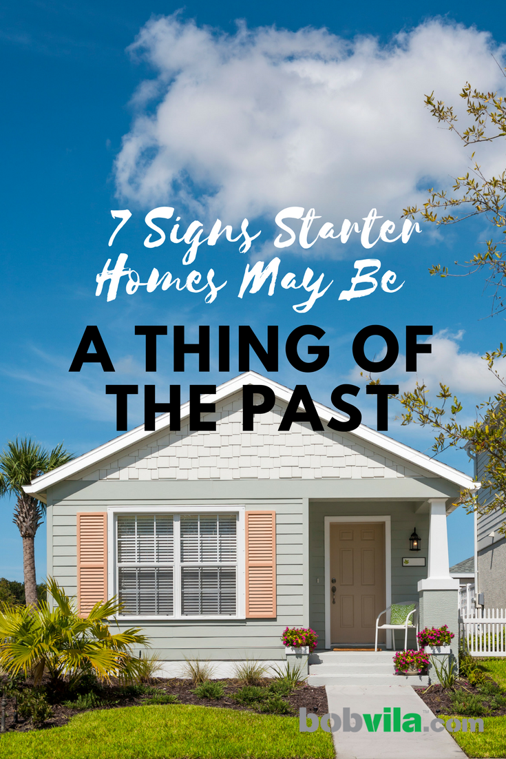 7 signs starter homes may be a thing of the past