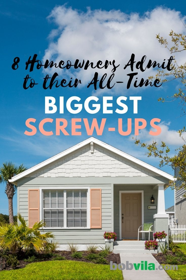 8 homeowners admit to their all time biggest screw ups